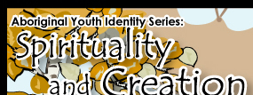 Aboriginal Youth Identity Series: Spirituality and Creation