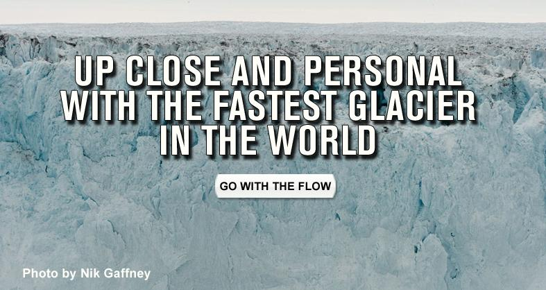 Up Close and Personal with the Fastest Glacier in the World