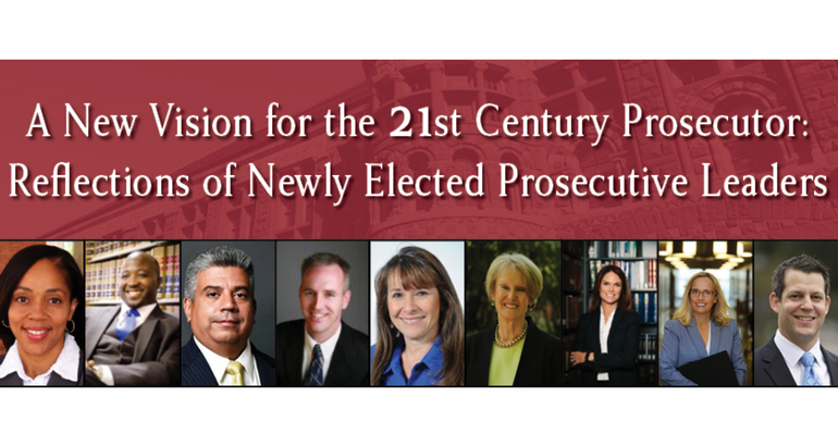 A New Vision for the 21st Century Prosecutor: Reflections of Newly Elected Prosecutive Leaders
