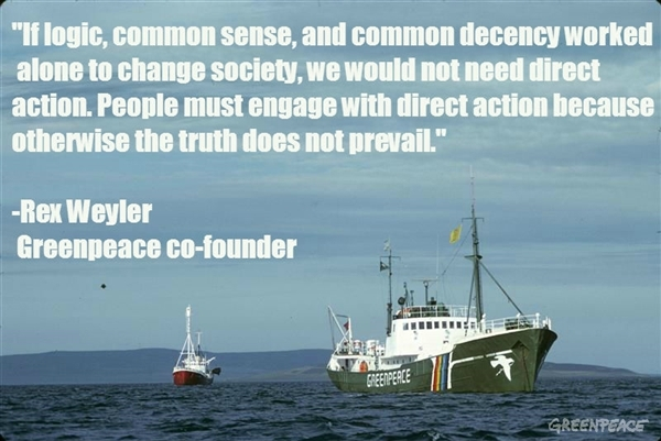 If logic, common sense, and common decency worked alone to change society, we would not need direct action. People must engage with direct action because otherwise the truth does not prevail. - Rex Weyler