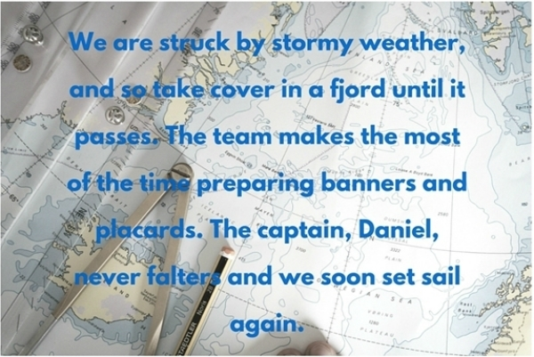 We are struck by stormy weather, and so take cover in a fjord until it passes. The team makes the most of the time preparing banners and placards. The captain, Daniel, never falters and we soon set sail again.
