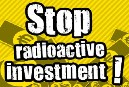 Stop radioactive investment!